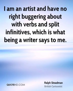 I am an artist and have no right buggering about with verbs and split infinitives, which is what being a writer says to me.