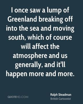 Ralph Steadman - I once saw a lump of Greenland breaking off into the sea and moving south, which of course will affect the atmosphere and us generally, and it'll happen more and more.