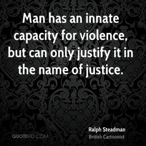Man has an innate capacity for violence, but can only justify it in the name of justice.