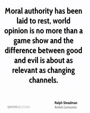 Moral authority has been laid to rest, world opinion is no more than a game show and the difference between good and evil is about as relevant as changing channels.