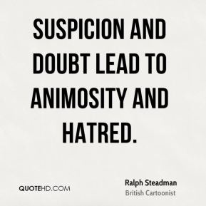 Suspicion and doubt lead to animosity and hatred.