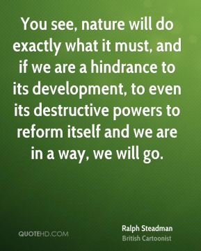 You see, nature will do exactly what it must, and if we are a hindrance to its development, to even its destructive powers to reform itself and we are in a way, we will go.