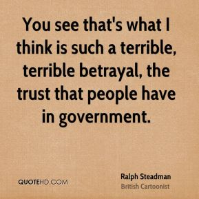 Ralph Steadman - You see that's what I think is such a terrible, terrible betrayal, the trust that people have in government.