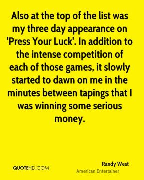 Also at the top of the list was my three day appearance on 'Press Your Luck'. In addition to the intense competition of each of those games, it slowly started to dawn on me in the minutes between tapings that I was winning some serious money.