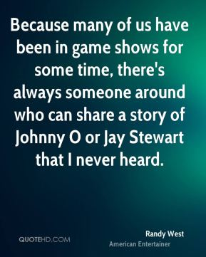 Because many of us have been in game shows for some time, there's always someone around who can share a story of Johnny O or Jay Stewart that I never heard.
