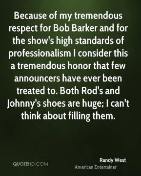 Because of my tremendous respect for Bob Barker and for the show's high standards of professionalism I consider this a tremendous honor that few announcers have ever been treated to. Both Rod's and Johnny's shoes are huge; I can't think about filling them.