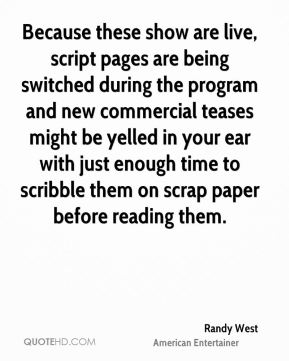 Because these show are live, script pages are being switched during the program and new commercial teases might be yelled in your ear with just enough time to scribble them on scrap paper before reading them.