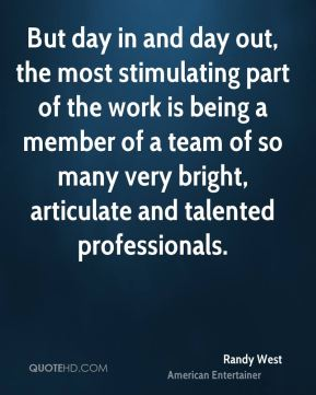 But day in and day out, the most stimulating part of the work is being a member of a team of so many very bright, articulate and talented professionals.