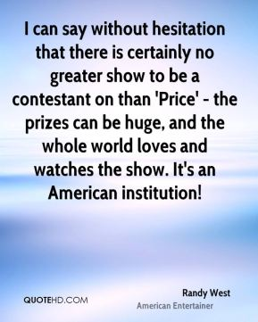 I can say without hesitation that there is certainly no greater show to be a contestant on than 'Price' - the prizes can be huge, and the whole world loves and watches the show. It's an American institution!