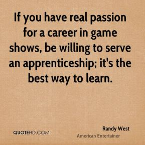 If you have real passion for a career in game shows, be willing to serve an apprenticeship; it's the best way to learn.