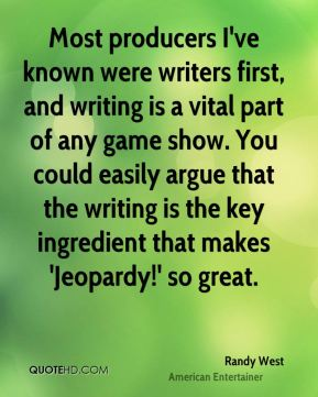 Most producers I've known were writers first, and writing is a vital part of any game show. You could easily argue that the writing is the key ingredient that makes 'Jeopardy!' so great.