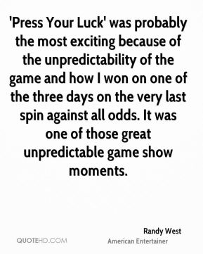 'Press Your Luck' was probably the most exciting because of the unpredictability of the game and how I won on one of the three days on the very last spin against all odds. It was one of those great unpredictable game show moments.