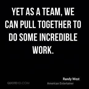 Randy West - Yet as a team, we can pull together to do some incredible work.