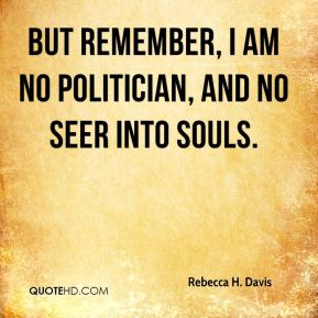 But remember, I am no politician, and no seer into souls.
