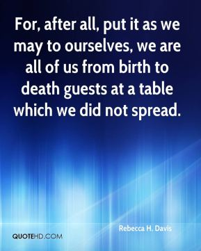 Rebecca H. Davis - For, after all, put it as we may to ourselves, we are all of us from birth to death guests at a table which we did not spread.