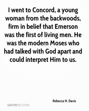 I went to Concord, a young woman from the backwoods, firm in belief that Emerson was the first of living men. He was the modern Moses who had talked with God apart and could interpret Him to us.