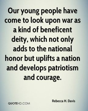 Our young people have come to look upon war as a kind of beneficent deity, which not only adds to the national honor but uplifts a nation and develops patriotism and courage.
