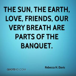 Rebecca H. Davis - The sun, the earth, love, friends, our very breath are parts of the banquet.