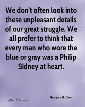 Rebecca H. Davis - We don't often look into these unpleasant details of our great struggle. We all prefer to think that every man who wore the blue or gray was a Philip Sidney at heart.
