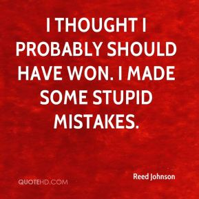 Reed Johnson  - I thought I probably should have won. I made some stupid mistakes.