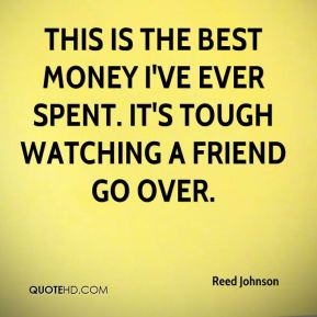 Reed Johnson  - This is the best money I've ever spent. It's tough watching a friend go over.