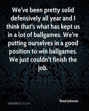 Reed Johnson  - We've been pretty solid defensively all year and I think that's what has kept us in a lot of ballgames. We're putting ourselves in a good position to win ballgames. We just couldn't finish the job.
