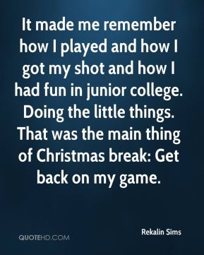 Rekalin Sims  - It made me remember how I played and how I got my shot and how I had fun in junior college. Doing the little things. That was the main thing of Christmas break: Get back on my game.
