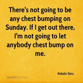Rekalin Sims  - There's not going to be any chest bumping on Sunday. If I get out there, I'm not going to let anybody chest bump on me.
