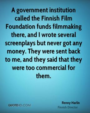 Renny Harlin - A government institution called the Finnish Film Foundation funds filmmaking there, and I wrote several screenplays but never got any money. They were sent back to me, and they said that they were too commercial for them.