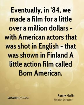 Renny Harlin - Eventually, in '84, we made a film for a little over a million dollars - with American actors that was shot in English - that was shown in Finland A little action film called Born American.