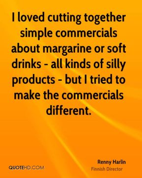 Renny Harlin - I loved cutting together simple commercials about margarine or soft drinks - all kinds of silly products - but I tried to make the commercials different.