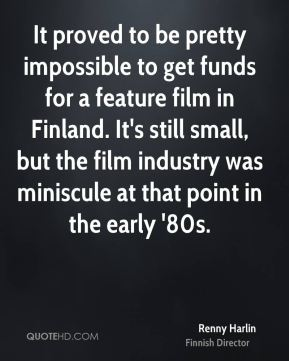 Renny Harlin - It proved to be pretty impossible to get funds for a feature film in Finland. It's still small, but the film industry was miniscule at that point in the early '80s.
