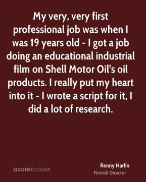 Renny Harlin - My very, very first professional job was when I was 19 years old - I got a job doing an educational industrial film on Shell Motor Oil's oil products. I really put my heart into it - I wrote a script for it, I did a lot of research.