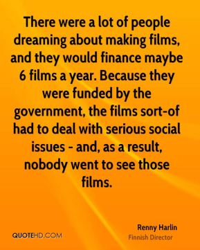 Renny Harlin - There were a lot of people dreaming about making films, and they would finance maybe 6 films a year. Because they were funded by the government, the films sort-of had to deal with serious social issues - and, as a result, nobody went to see those films.
