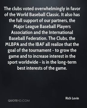 Rich Levin  - The clubs voted overwhelmingly in favor of the World Baseball Classic. It also has the full support of our partners, the Major League Baseball Players Association and the International Baseball Federation. The Clubs, the MLBPA and the IBAF all realize that the goal of the tournament - to grow the game and to increase interest in the sport worldwide - is in the long-term best interests of the game.