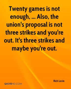 Rich Levin  - Twenty games is not enough, ... Also, the union's proposal is not three strikes and you're out. It's three strikes and maybe you're out.