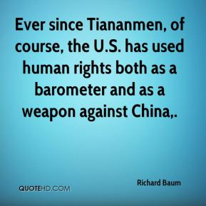 Richard Baum  - Ever since Tiananmen, of course, the U.S. has used human rights both as a barometer and as a weapon against China.