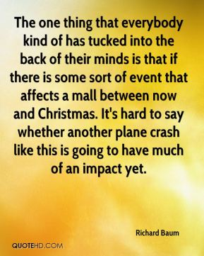 Richard Baum  - The one thing that everybody kind of has tucked into the back of their minds is that if there is some sort of event that affects a mall between now and Christmas. It's hard to say whether another plane crash like this is going to have much of an impact yet.