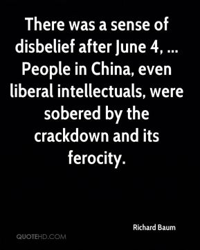 Richard Baum  - There was a sense of disbelief after June 4, ... People in China, even liberal intellectuals, were sobered by the crackdown and its ferocity.