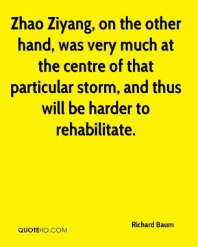 Richard Baum  - Zhao Ziyang, on the other hand, was very much at the centre of that particular storm, and thus will be harder to rehabilitate.