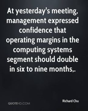 Richard Chu  - At yesterday's meeting, management expressed confidence that operating margins in the computing systems segment should double in six to nine months.