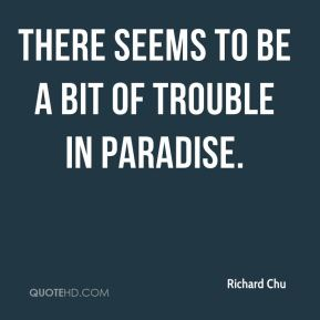 Richard Chu  - There seems to be a bit of trouble in paradise.