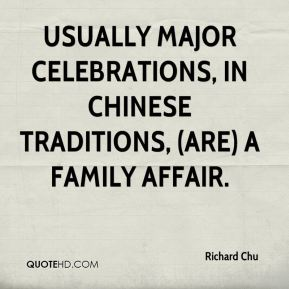 Richard Chu  - Usually major celebrations, in Chinese traditions, (are) a family affair.