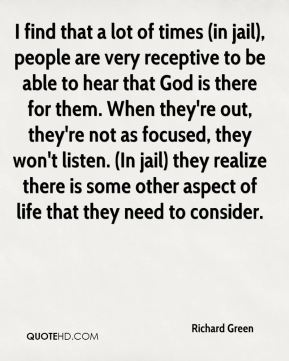 Richard Green  - I find that a lot of times (in jail), people are very receptive to be able to hear that God is there for them. When they're out, they're not as focused, they won't listen. (In jail) they realize there is some other aspect of life that they need to consider.