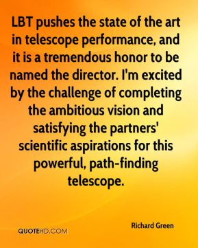 Richard Green  - LBT pushes the state of the art in telescope performance, and it is a tremendous honor to be named the director. I'm excited by the challenge of completing the ambitious vision and satisfying the partners' scientific aspirations for this powerful, path-finding telescope.