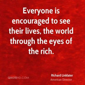 Everyone is encouraged to see their lives, the world through the eyes of the rich.