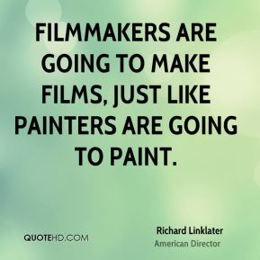 Filmmakers are going to make films, just like painters are going to paint.