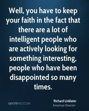 Richard Linklater - Well, you have to keep your faith in the fact that there are a lot of intelligent people who are actively looking for something interesting, people who have been disappointed so many times.