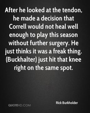 After he looked at the tendon, he made a decision that Correll would not heal well enough to play this season without further surgery. He just thinks it was a freak thing. (Buckhalter) just hit that knee right on the same spot.