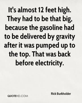 It's almost 12 feet high. They had to be that big, because the gasoline had to be delivered by gravity after it was pumped up to the top. That was back before electricity.